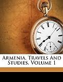 Armenia, Travels and Studies, Volume 1, , 1270739166