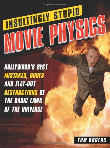Insultingly Stupid Movie Physics: Hollywood's Best Mistakes, Goofs and Flat-Out Destructions of the Basic Laws of the Un