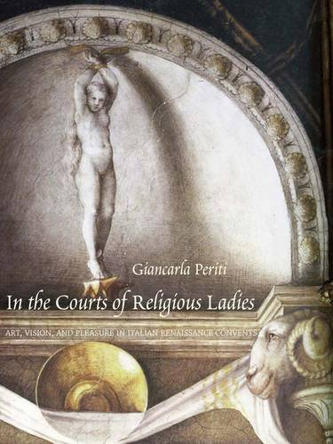(In the Courts of Religious Ladies: Art, Vision, and Pleasure in Italian Renaissance Convents)