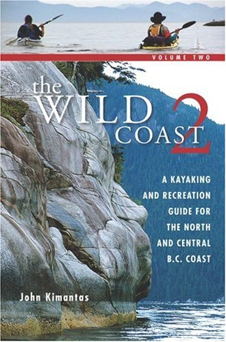 The Wild Coast: Volume 2: A Kayaking, Hiking and Recreational Guide for the North and Central B.C. Coast (The Wild Coast) (Paddling Guide Canada)
