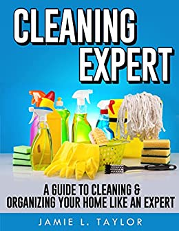 Cleaning Expert: A Guide To Clean & Organize Your Home Like An Expert by [Taylor, Jamie L.]
