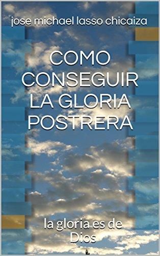 COMO CONSEGUIR LA GLORIA POSTRERA: la gloria es de Dios  (Spanish Edition)