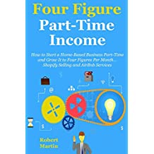 Four Figure Part-Time Business (2016 bundle): How to Start a Home-Based Business Part-Time and Grow It to Four Figures Per Month… Shopify Selling and AirBnb Services