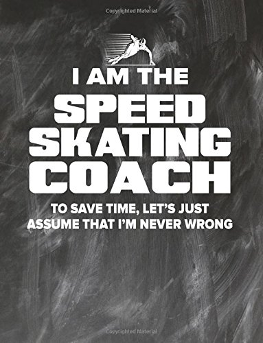 Speed Skating Coaching Notebook - Just Assume That I'm Never Wrong - 8.5x11 Coaches Practice Journal: Speed Skating Coach Notepad for Training Notes, Strategy, Plays Diagram and Sketches pdf