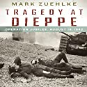 Tragedy at Dieppe: Operation Jubilee, August 19, 1942 Audiobook by Mark Zuehlke Narrated by John Wray