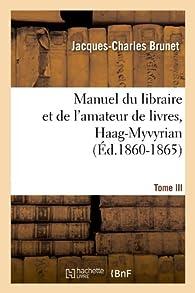 Manuel du libraire et de l'amateur de livres. Tome III, Haag-Myvyrian (Éd.1860-1865) par Jacques-Charles Brunet