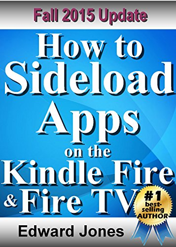 How to Sideload Apps on the Kindle Fire and Fire TV: A guide to sideloading  music, video, and Android apps onto Fire devices