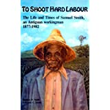 To shoot hard labour: The life and times of Samuel Smith, an Antiguan workingman, 1877-1982