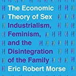 The Economic Theory of Sex: Industrialism, Feminism, and the Disintegration of the Family | Eric Robert Morse