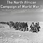 The North African Campaign of World War II: The History and Legacy of the Decisive Allied Victory in North Africa Hörbuch von Charles River Editors Gesprochen von: Colin Fluxman