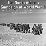 The North African Campaign of World War II: The History and Legacy of the Decisive Allied Victory in North Africa   Charles River Editors