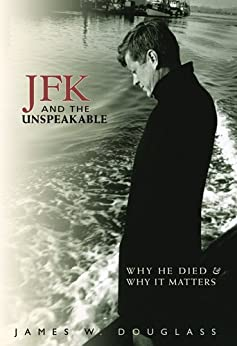 JFK and the Unspeakable: Why He Died and Why It Matters by [Douglass, James W.]