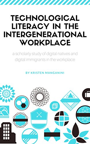 Technological Literacy in the Intergenerational Workplace: a scholarly study of digital natives and digital immigrants in the workplace by [Manganini, Kristen ]