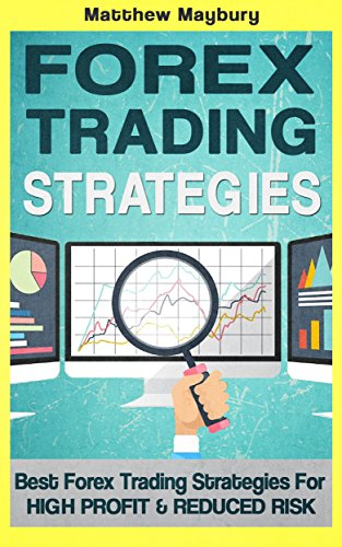 Forex: Strategies - Best Forex Trading Strategies For High Profit and Reduced Risk (Forex Strategies Book - Reduced Risk