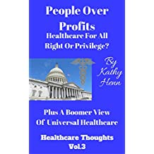 People Over Profits  Healthcare For All  Right or Privilege ?: Plus A Boomer View Of Universal Healthcare (Healthcare Thoughts Book 3)