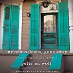My New Orleans, Gone Away: A Memoir of Loss and Renewal | Peter M. Wolf