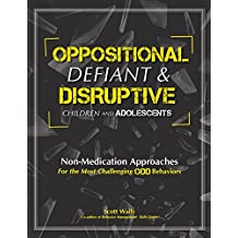 Oppositional, defiant & Disruptive Children and Adolescents: Non-Medication Approaches for the Most Challenging ODD Behaviors