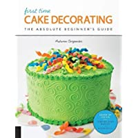 First Time Cake Decorating: The Absolute Beginner's Guide - Learn by Doing * Step-by-Step Basics + Projects