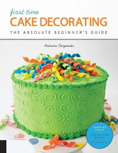 First Time Cake Decorating: The Absolute Beginner's Guide - Learn by Doing * Step-by-Step Basics + Projects by Autumn Carpenter