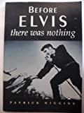 Before Elvis, There Was Nothing, Patrick Higgins, 0786701455