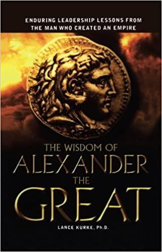 The Wisdom of Alexander the Great: Enduring Leadership Lessons From the Man Who Created an Empire by Lance B. Kurke Ph.D. (2007-05-13)