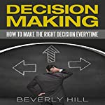 Decision Making: How to Make the Right Decision Every Time | Beverly Hill