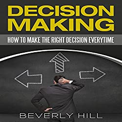 Decision Making: How to Make the Right Decision Every Time