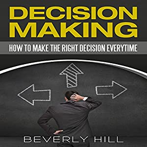 Decision Making: How to Make the Right Decision Every Time Audiobook