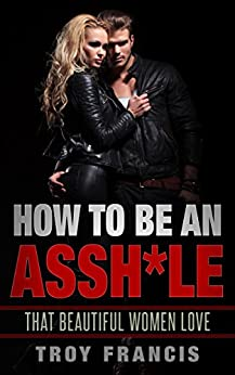 How To Be An Assh*le: That Beautiful Women Love by [Francis, Troy]