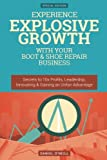 img - for Experience Explosive Growth With Your Boot & Shoe Repair Business: Secrets to 10x Profits, Leadership, Innovation & Gaining an Unfair Advantage book / textbook / text book