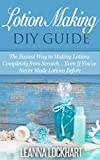 Lotion Making DIY Guide: The Easiest Way to Making Lotions Completely from Scratch… Even If You've Never Made Lotions Before (DIY Beauty Collection Book 8)