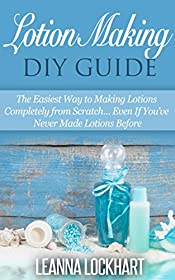 Lotion Making DIY Guide: The Easiest Way to Making Lotions Completely from Scratch... Even If You've Never Made Lotions Before (DIY Beauty Collection Book 8)