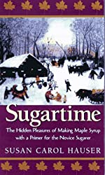 Sugartime: The Hidden Pleasures of Making Maple Syrup