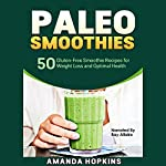 Paleo Smoothies: 50 Gluten-Free Smoothie Recipes for Weight Loss and Optimal Health: Lose Weight and Stay Fit | Amanda Hopkins