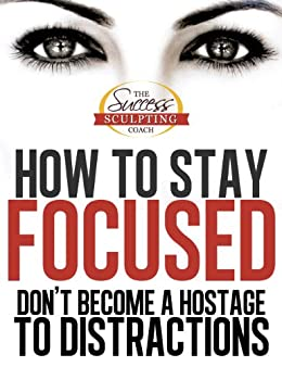 How to Stay Focused - How to Focus and Don't Become a Hostage to Distraction. Finally Learn How To Stay Focused and How To Focus Better. (Success Sculpting Coach Series Book 1) by [Success Sculpting Coach, Stephen Pierce]