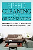 Speed Cleaning and Home Organization: A Busy Person's Guide to Cleaning, Organizing and Decluttering Your Home in Less Than 30 Minutes: Speed Cleaning ... (Cleaning, Cleaning House Book 1)