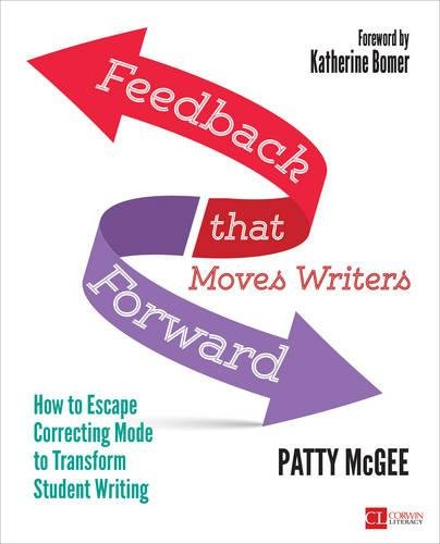 Feedback That Moves Writers Forward: How to Escape Correcting Mode to Transform Student Writing (Corwin Literacy)