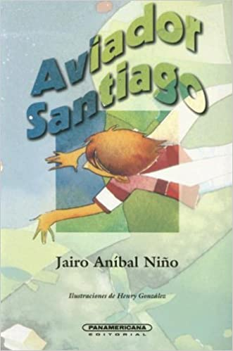 Aviador Santiago (Literatura Juvenil) (Literatura Juvenil (Panamericana Editorial)) (Spanish Edition): Jairo Anibal Nino, Henry Gonzalez: 9789583002977: ...