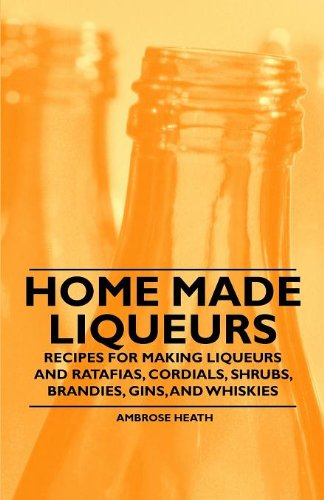 Home Made Liqueurs - Recipes for making Liqueurs and Ratafias, Cordials, Shrubs, Brandies, Gins, and Whiskies ()