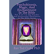 Psychokinesis, Magic, And Enchantment In The Bible (Psychic And Paranormal Phenomena In The Bible Book 6)