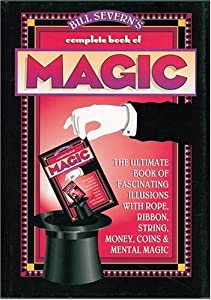 Bill Severn's Complete Book of Magic: The Ultimate Book of Fascinating Illusions with Rope, Ribbon, String, Money, Coins & Mental Magic