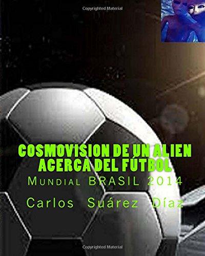 Descargar Libro Cosmovision De Un Alien Acerca Del Futbol: Mundial Brasil 2014 Carlos G Suarez