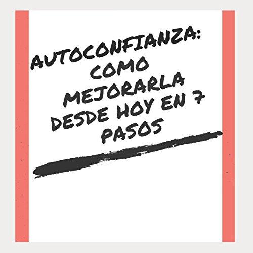 AUTOCONFIANZA: COMO MEJORARLA DESDE HOY EN 7 PASOS (Spanish Edition) [Alberto Moriano] (Tapa Blanda)