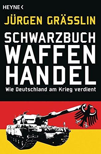 Schwarzbuch Waffenhandel: Wie Deutschland am Krieg verdient Taschenbuch – 13. Mai 2013 Jürgen Grässlin Heyne Verlag 3453602374 Politikwissenschaft