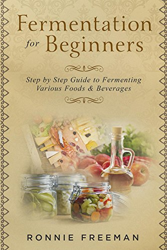 DIY Fermentation For Beginners: Step by Step Guide to Fermenting Various Foods & Beverages by Ronnie Freeman