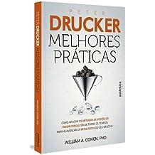 Peter Drucker. Melhores Práticas. Como Aplicar os Métodos de Gestão do Maior Consultor de Todos os Tempos Para Alavancar os Resultados do Seu Negócio