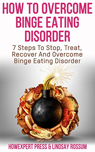 How To Overcome Binge Eating Disorder: 7 Lessons to Understand, Treat, and Overcome Binge Eating Disorder & Compulsive Overeating