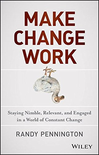 Make Change Work: Staying Nimble, Relevant, and Engaged in a World of Constant Change