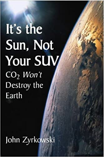 It's the Sun, Not Your SUV: Co2 Will Not Destroy The Earth, Zyrkowski, John