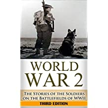 World War 2: Soldier Stories: The Untold Stories of the Soldiers on the Battlefields of WWII (World War 2 Soldier Stories Book 1)